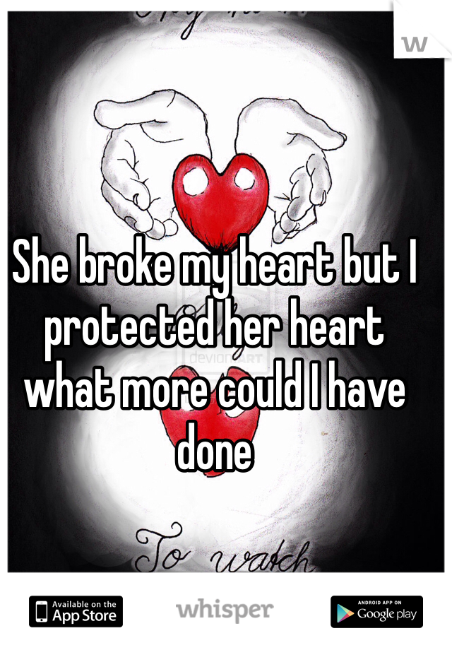 She broke my heart but I protected her heart what more could I have done