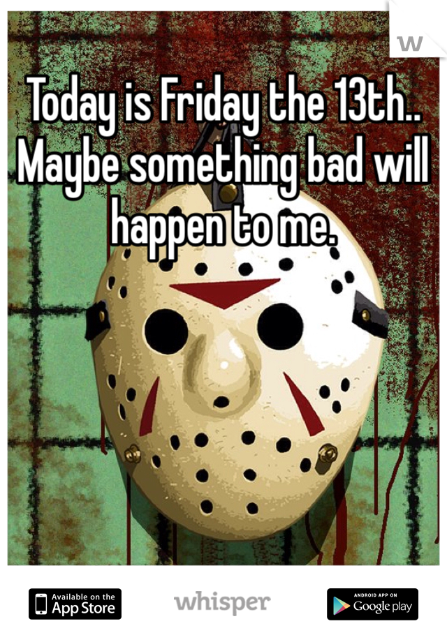 Today is Friday the 13th.. Maybe something bad will happen to me.