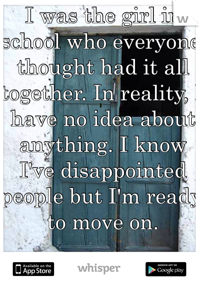 I was the girl in school who everyone thought had it all together. In reality, I have no idea about anything. I know I've disappointed people but I'm ready to move on.