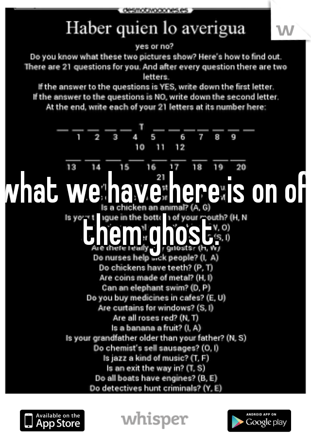 what we have here is on of them ghost.