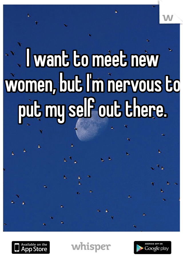 I want to meet new women, but I'm nervous to put my self out there.