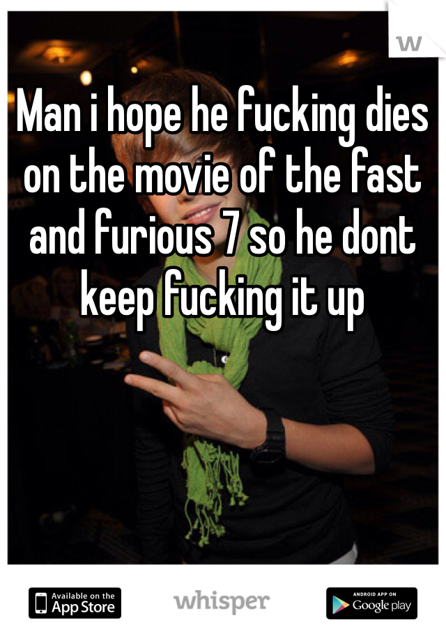 Man i hope he fucking dies on the movie of the fast and furious 7 so he dont keep fucking it up
