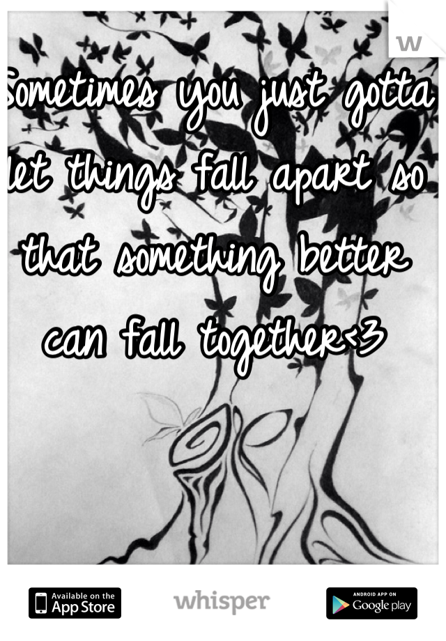 Sometimes you just gotta let things fall apart so that something better can fall together<3