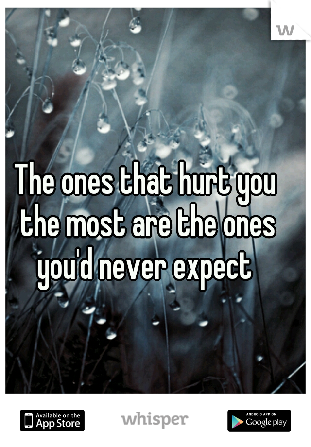 The ones that hurt you the most are the ones you'd never expect