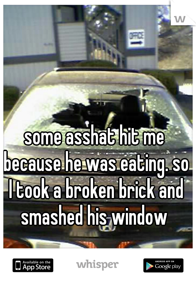 some asshat hit me because he was eating. so I took a broken brick and smashed his window