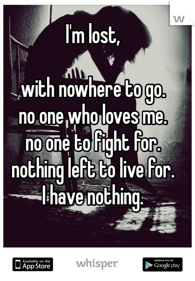 I'm lost,  with nowhere to go. no one who loves me. no one to fight for. nothing left to live for. I have nothing.