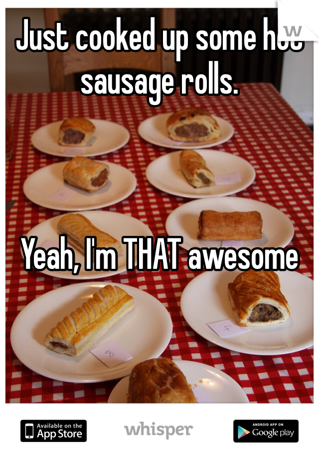 Just cooked up some hot sausage rolls.     Yeah, I'm THAT awesome