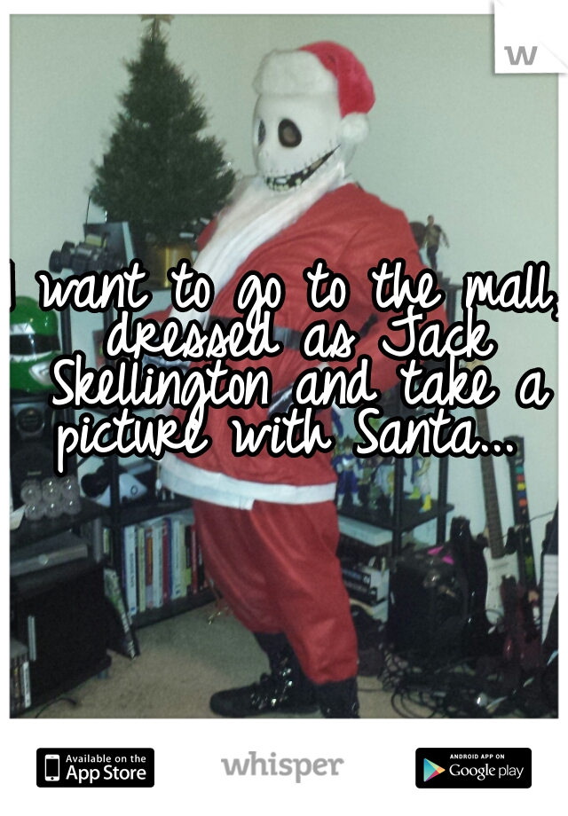 I want to go to the mall, dressed as Jack Skellington and take a picture with Santa...