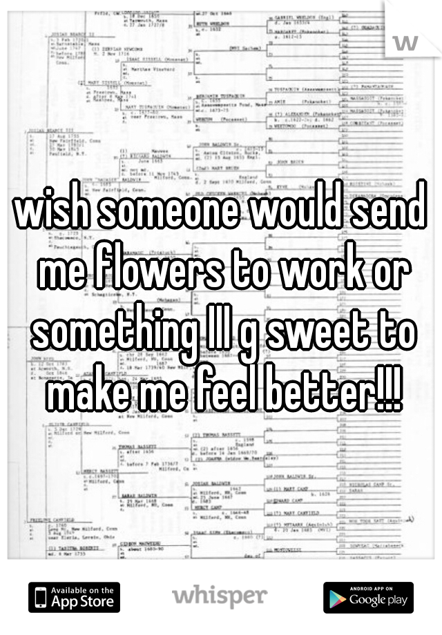wish someone would send me flowers to work or something III g sweet to make me feel better!!!