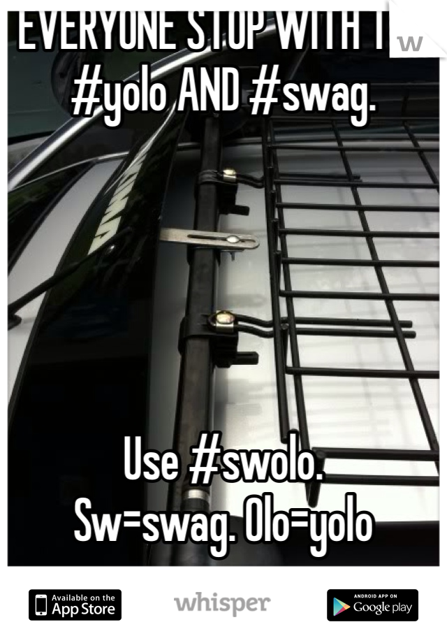 EVERYONE STOP WITH THE #yolo AND #swag.      Use #swolo.  Sw=swag. Olo=yolo