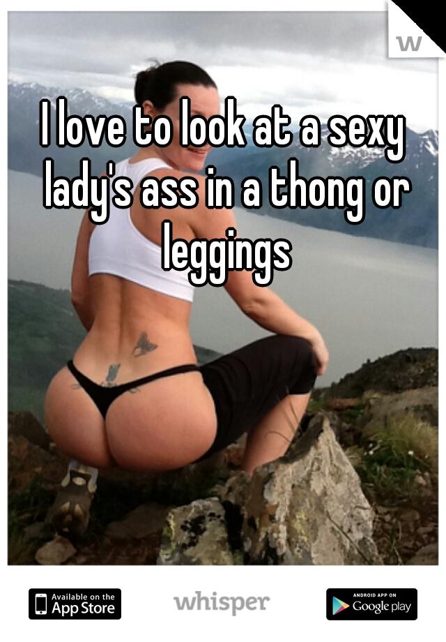 I love to look at a sexy lady's ass in a thong or leggings