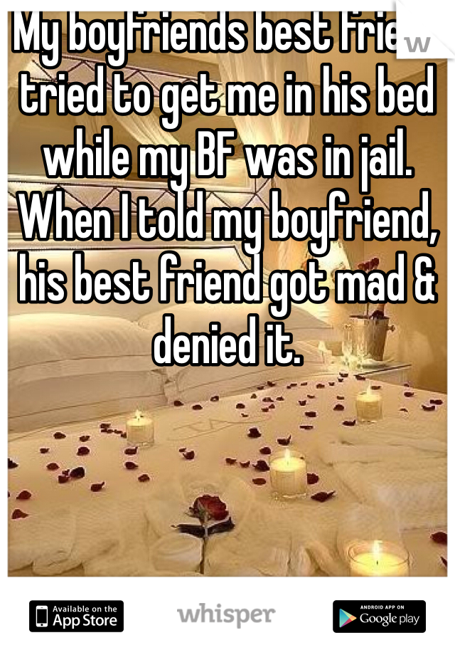 My boyfriends best friend tried to get me in his bed while my BF was in jail. When I told my boyfriend, his best friend got mad & denied it.