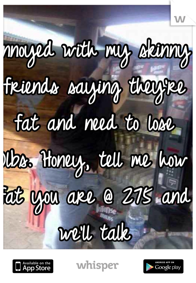 Annoyed with my skinny friends saying they're fat and need to lose 10lbs. Honey, tell me how fat you are @ 275 and we'll talk