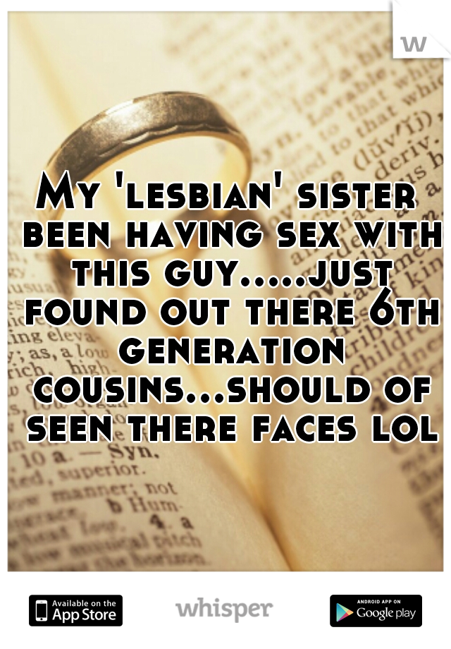My 'lesbian' sister been having sex with this guy.....just found out there 6th generation cousins...should of seen there faces lol