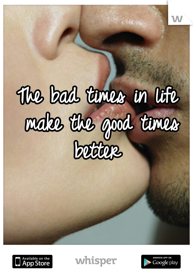 The bad times in life make the good times better