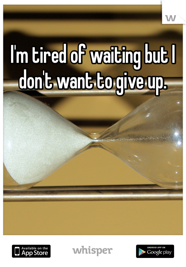I'm tired of waiting but I don't want to give up.