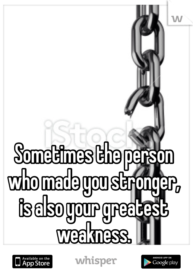 Sometimes the person who made you stronger, is also your greatest weakness.