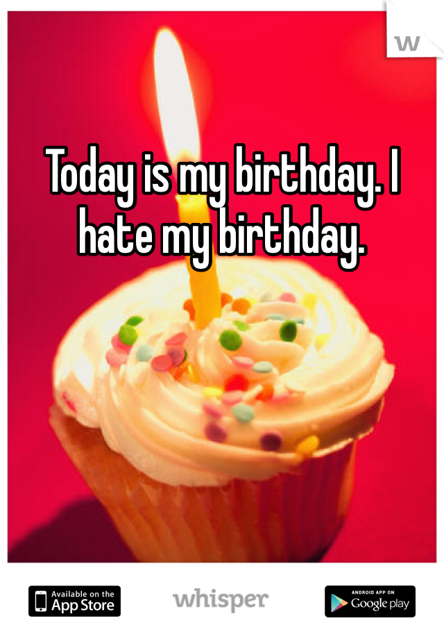 Today is my birthday. I hate my birthday.