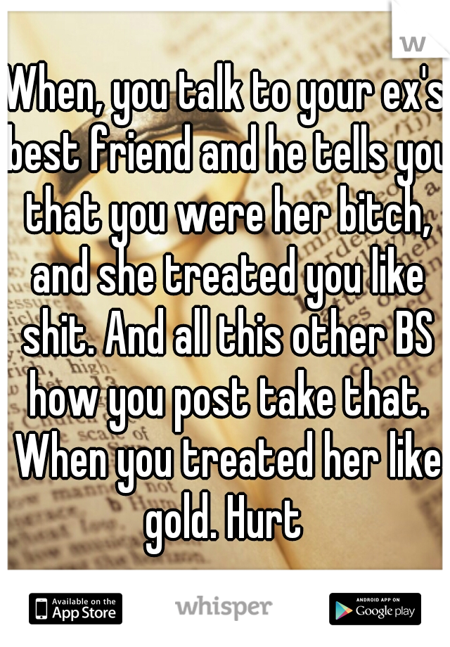 When, you talk to your ex's best friend and he tells you that you were her bitch, and she treated you like shit. And all this other BS how you post take that. When you treated her like gold. Hurt