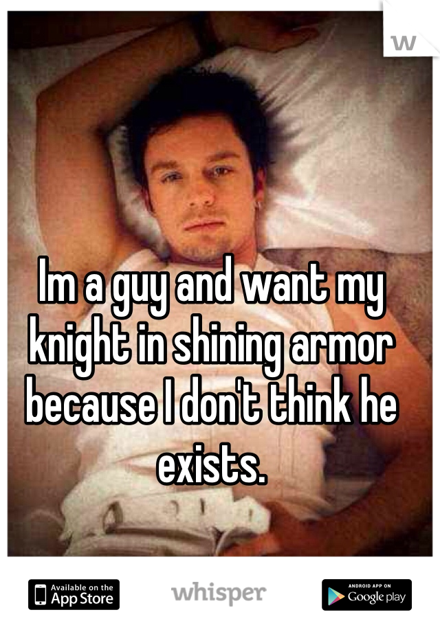 Im a guy and want my knight in shining armor because I don't think he exists.