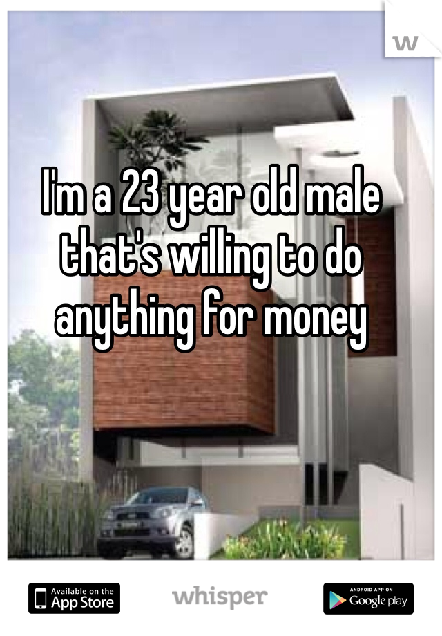 I'm a 23 year old male that's willing to do anything for money