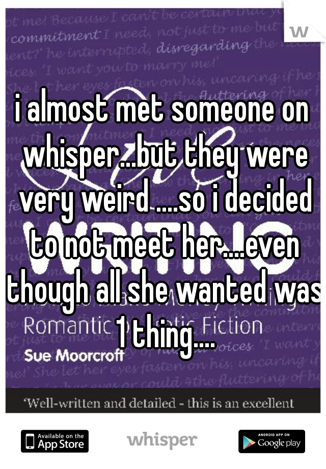 i almost met someone on whisper...but they were very weird ....so i decided to not meet her....even though all she wanted was 1 thing....