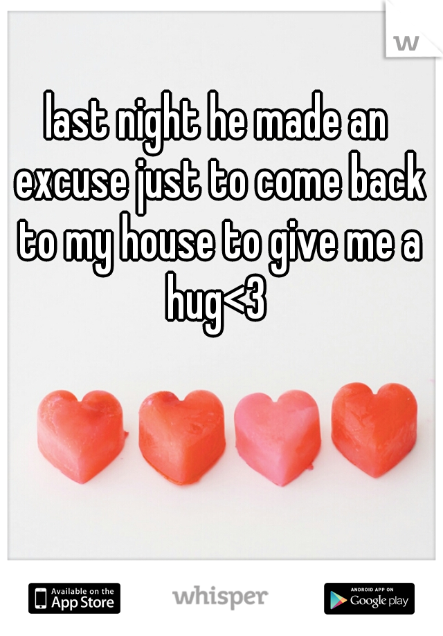 last night he made an excuse just to come back to my house to give me a hug<3