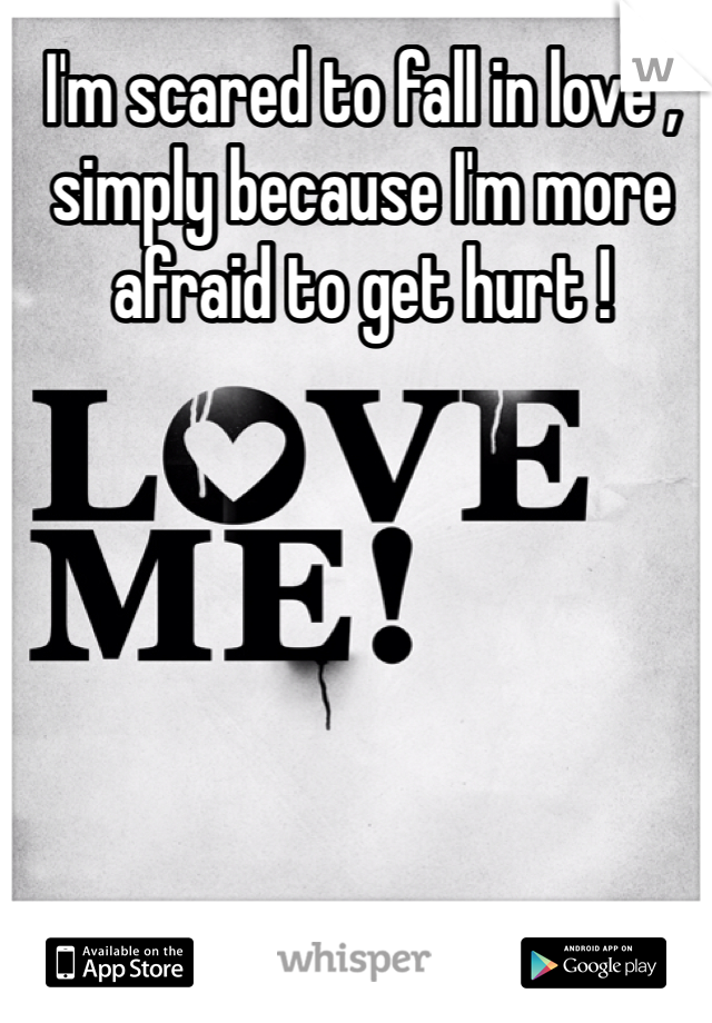 I'm scared to fall in love , simply because I'm more afraid to get hurt !