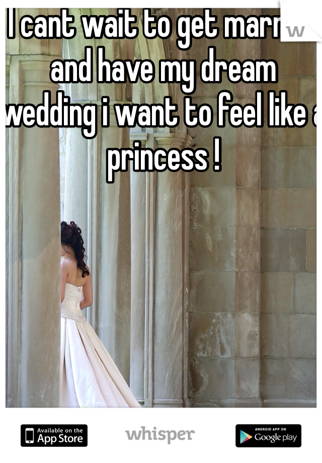 I cant wait to get married and have my dream wedding i want to feel like a princess !