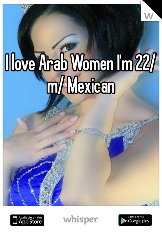 I love Arab Women I'm 22/m/ Mexican
