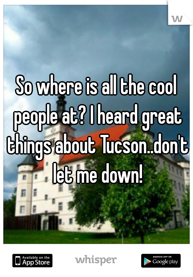 So where is all the cool people at? I heard great things about Tucson..don't let me down!