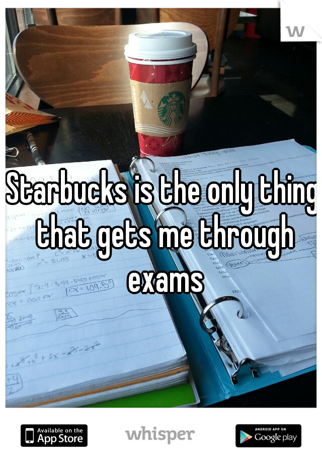 Starbucks is the only thing that gets me through exams