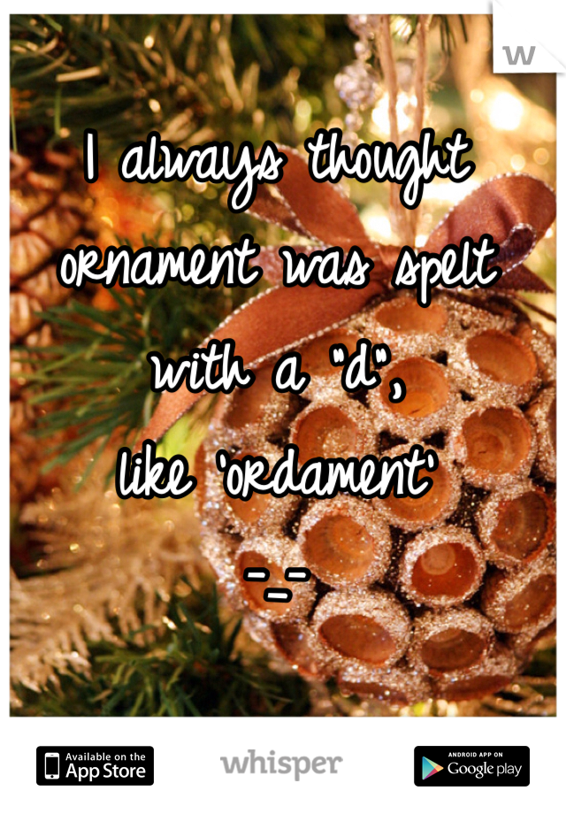 "I always thought ornament was spelt with a ""d"",  like 'ordament' -_-"