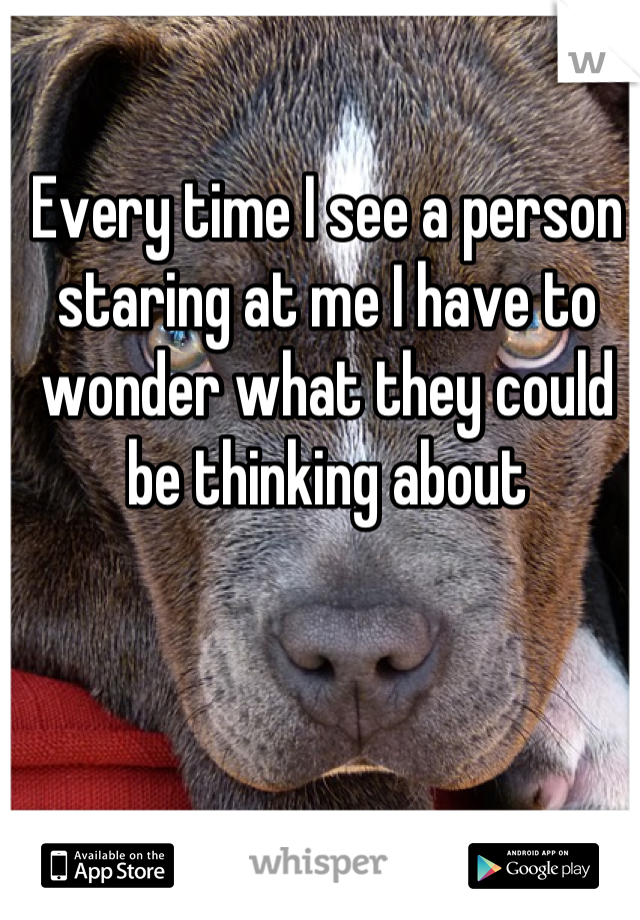 Every time I see a person staring at me I have to wonder what they could be thinking about