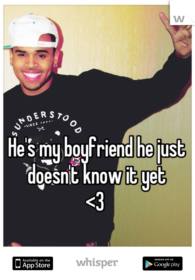 He's my boyfriend he just doesn't know it yet  <3