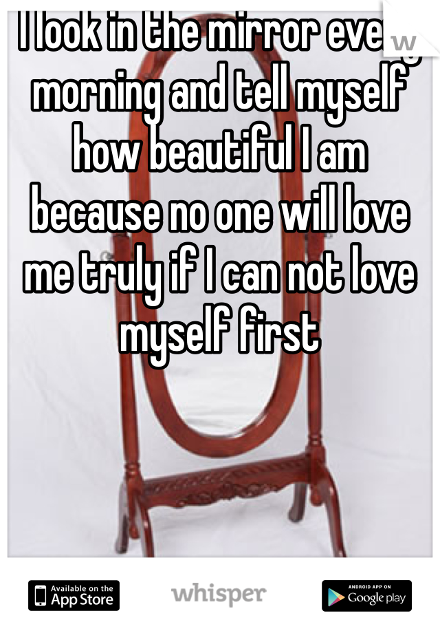 I look in the mirror every morning and tell myself how beautiful I am because no one will love me truly if I can not love myself first