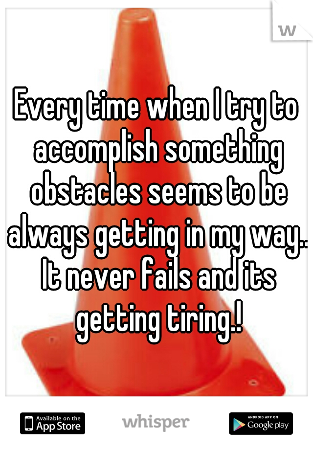 Every time when I try to accomplish something obstacles seems to be always getting in my way.. It never fails and its getting tiring.!