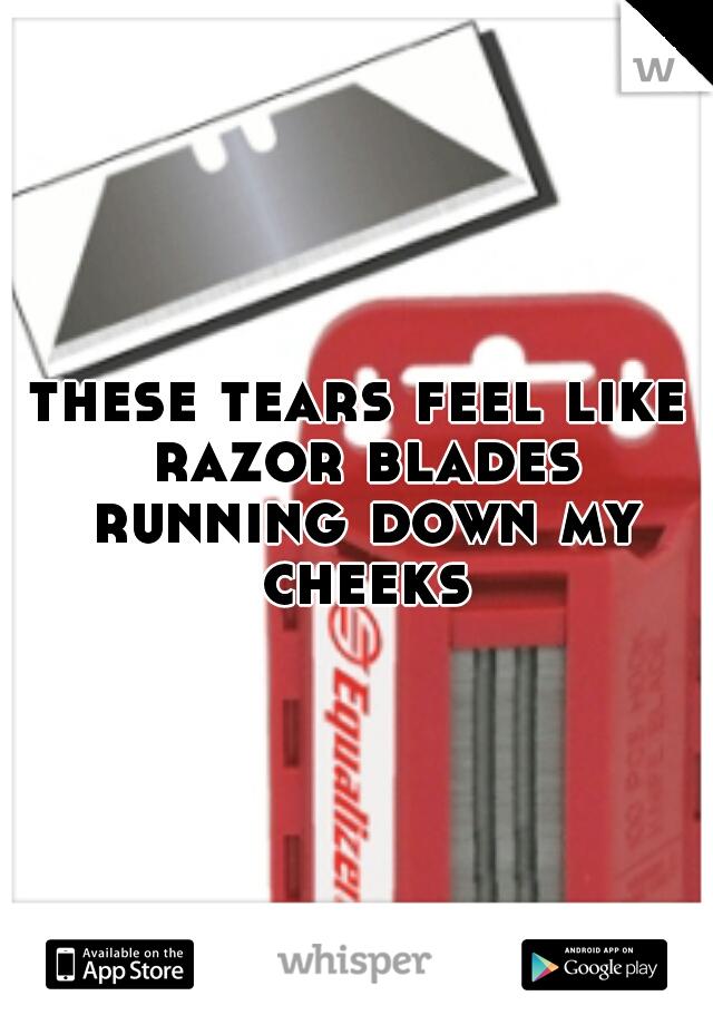 these tears feel like razor blades running down my cheeks