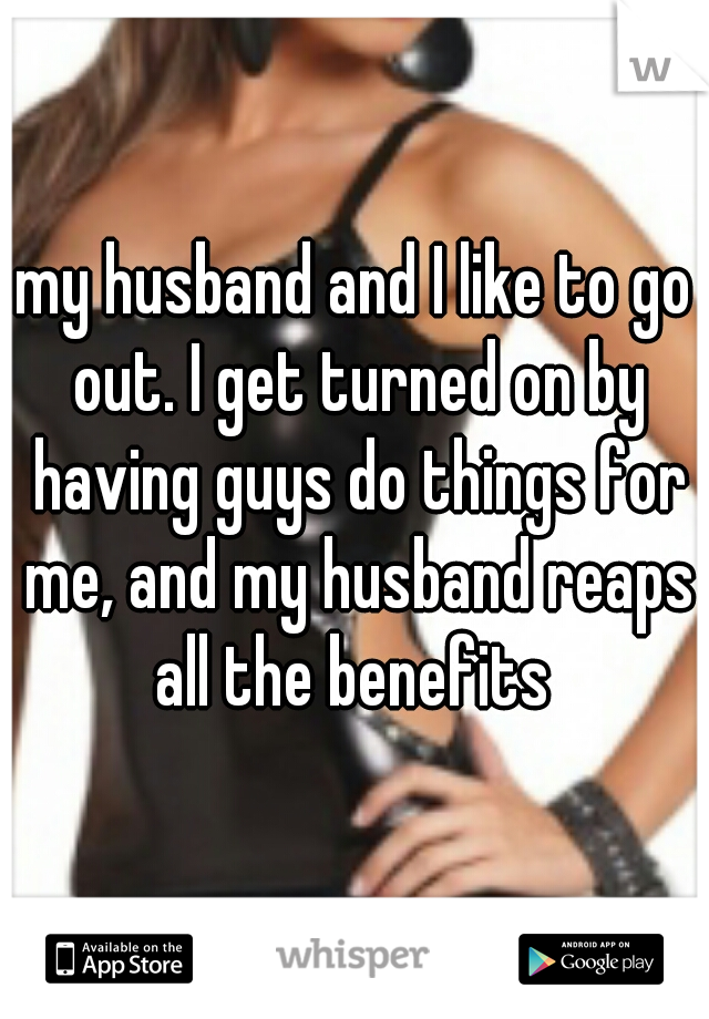 my husband and I like to go out. I get turned on by having guys do things for me, and my husband reaps all the benefits