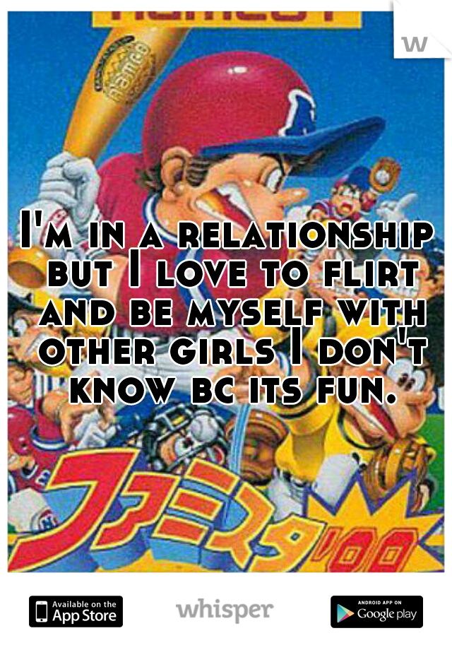 I'm in a relationship but I love to flirt and be myself with other girls I don't know bc its fun.