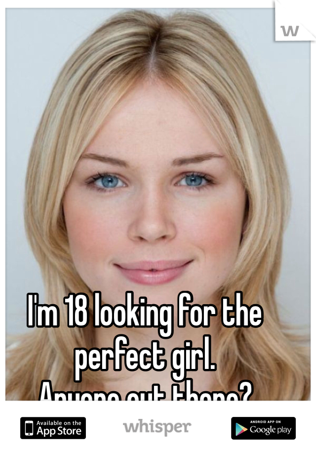 I'm 18 looking for the perfect girl.  Anyone out there?