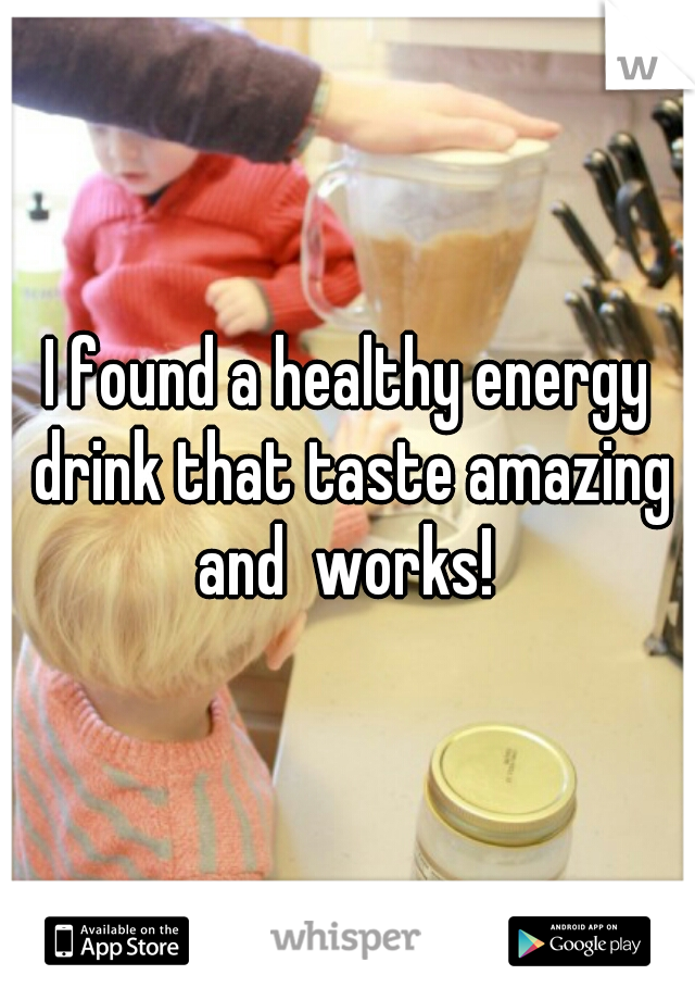 I found a healthy energy drink that taste amazing and  works!