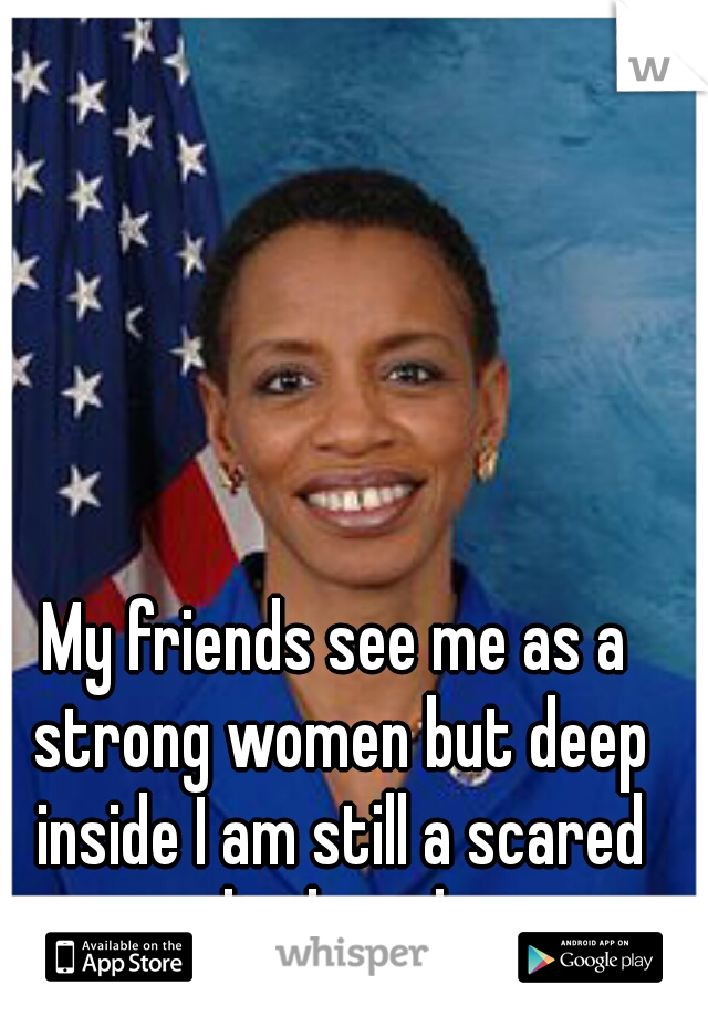 My friends see me as a strong women but deep inside I am still a scared little girl.