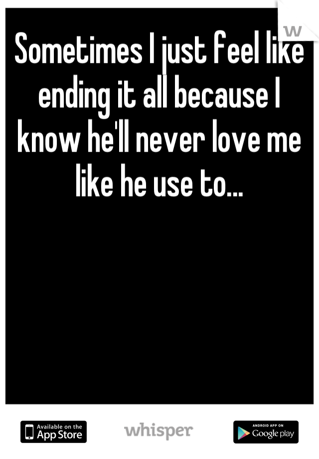 Sometimes I just feel like ending it all because I know he'll never love me like he use to...