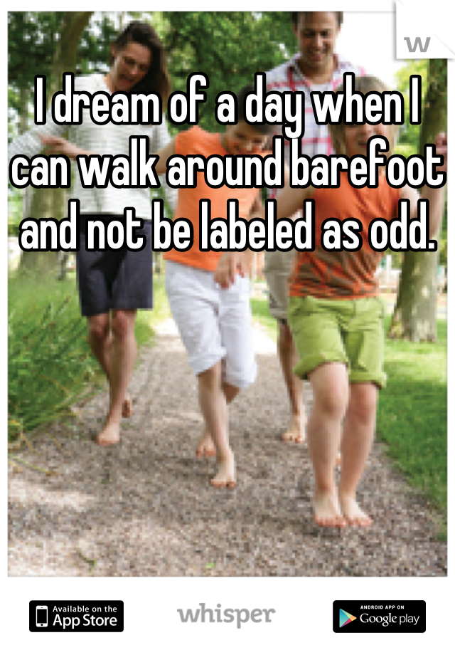 I dream of a day when I can walk around barefoot and not be labeled as odd.