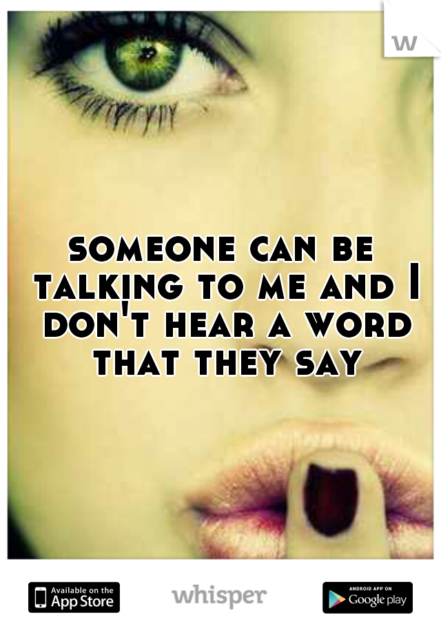 someone can be talking to me and I don't hear a word that they say