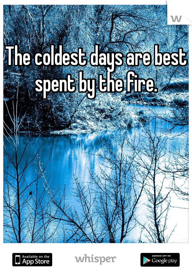 The coldest days are best spent by the fire.