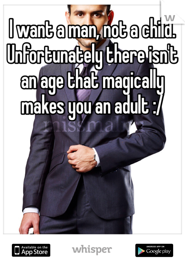 I want a man, not a child.  Unfortunately there isn't an age that magically makes you an adult :/