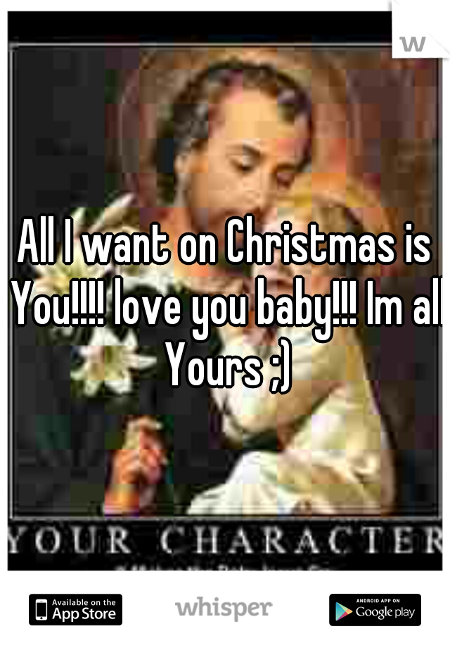 All I want on Christmas is You!!!! love you baby!!! Im all Yours ;)