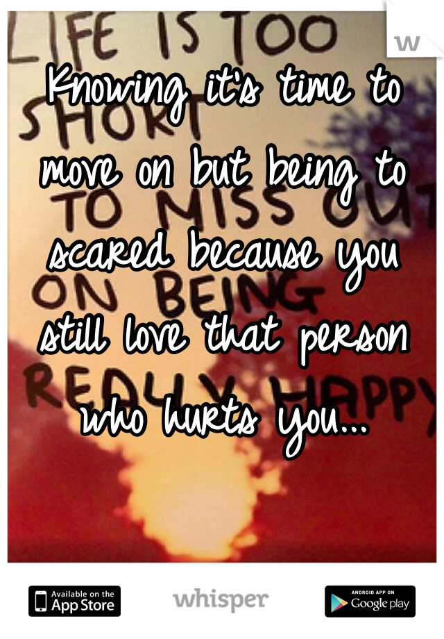 Knowing it's time to move on but being to scared because you still love that person who hurts you...